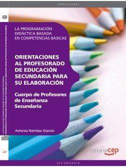 Cuerpo de Profesores de Enseñanza Secundaria. La Programación Didáctica basada en Competencias Básicas. Orientaciones al Profesorado de Educación Secundaria para su elaboración