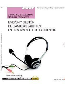 Cuaderno del alumno. Emisión y gestión de llamadas salientes en un servicio de teleasistencia (MF1424_2). Certificados de profesionalidad. Gestión de llamadas de teleasistencia (SSCG0111)