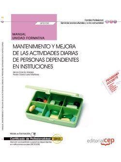 Manual. Mantenimiento y mejora de las actividades diarias de personas dependientes en instituciones (UF0130). Certificados de profesionalidad. Atención sociosanitaria a personas dependientes en instituciones sociales (SSCS0208)