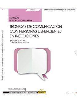 Manual. Técnicas de comunicación con personas dependientes en instituciones (UF0131). Certificados de profesionalidad. Atención sociosanitaria a personas dependientes en instituciones sociales (SSCS0208)