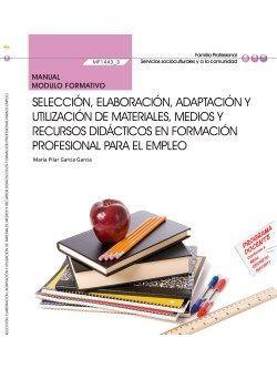 Manual. Selección, elaboración, adaptación y utilización de materiales, medios y recursos didácticos en formación profesional para el empleo (MF1443_3). Certificados de profesionalidad. Docencia de la formación profesional para el empleo (SSCE0110).
