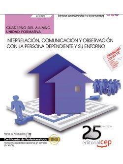 Cuaderno del alumno. Interrelación, comunicación y observación con la persona dependiente y su entorno (UF0124). Certificados de profesionalidad. Atención sociosanitaria a personas en domicilio (SSCS0108)