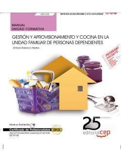 Manual. Gestión y aprovisionamiento y cocina en la unidad familiar de personas dependientes (UF0125). Certificados de profesionalidad. Atención sociosanitaria a personas en domicilio (SSCS0108)