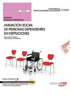 Manual. Animación social de personas dependientes en instituciones (UF0129). Certificados de profesionalidad. Atención sociosanitaria a personas dependientes en instituciones sociales (SSCS0208)