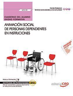 Cuaderno del alumno. Animación social de personas dependientes en instituciones (UF0129). Certificados de profesionalidad. Atención sociosanitaria a personas dependientes en instituciones sociales (SSCS0208)