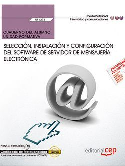 Cuaderno del alumno. Selección, instalación y configuración del software de servidor de mensajería electrónica (UF1273). Certificados de profesionalidad. Administración e servicios de Internet (IFCT0509)