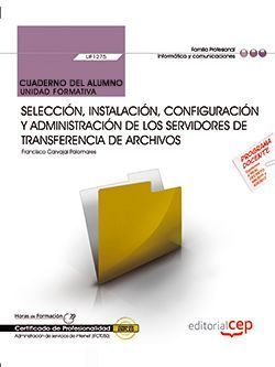 Cuaderno del alumno. Selección, instalación, configuración y administración de los servidores de transferencia de archivos (UF1275). Certificados de profesionalidad. Administración e servicios de Internet (IFCT0509)