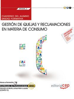Cuaderno del alumno. Gestión de quejas y reclamaciones en materia de consumo (MF0245_3). Certificados de profesionalidad. Atención al cliente, consumidor o usuario (COMT0110)