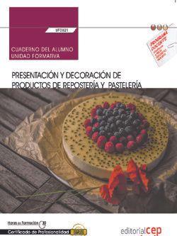 Cuaderno del alumno. Presentación y decoración de productos de repostería y pastelería (UF0821). Certificados de profesionalidad. Operaciones básicas de pastelería (HOTR0109)