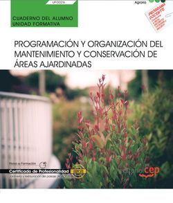 Cuaderno del alumno. Programación y organización del mantenimiento y conservación de áreas ajardinadas (UF0026). Certificados de profesionalidad. Jardinería y restauración del paisaje (AGAO0308)